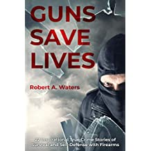 Guns Save Lives: 22 Inspirational True Crime Stories of Survival and Self-Defense with Firearms
