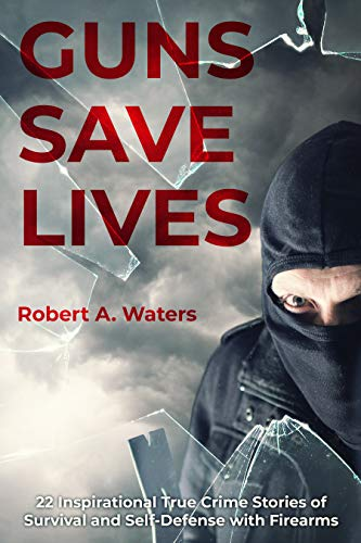 Guns Save Lives: 22 Inspirational True Crime Stories of Survival and Self-Defense with Firearms by [Waters, Robert]