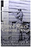 The United States Colored Troops: The History and Legacy of the Black Soldiers Who Fought in the American Civil War