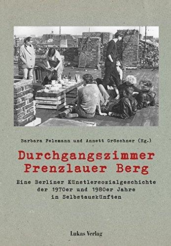 Durchgangszimmer Prenzlauer Berg: Eine Berliner Künstlersozialgeschichte der 1970er und 1980er Jahre in Selbstauskünften