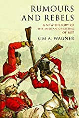 Rumours and Rebels: A New History of the Indian Uprising of 1857 Paperback