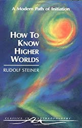 How to Know Higher Worlds: A Modern Path of Initiation (Classics in Anthroposophy) by Rudolf Steiner (1994) Paperback