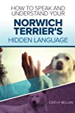 How To Speak And Understand Your Norwich Terrier's Hidden Language: Fun and Fascinating Guide to The Inner World of Dogs