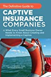 The Definitive Guide To Captive Insurance Companies: What Every Small Business Owner Needs To Know...