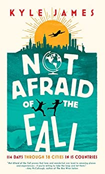 Not Afraid of the Fall: 114 Days Through 38 Cities in 15 Countries by [James, Kyle]