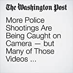 More Police Shootings Are Being Caught on Camera — but Many of Those Videos Aren't Released to the Public | Wesley Lowery