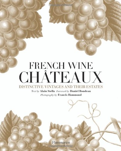 French Wine Chateaux: Distinctive Vintages and Their Estates by Alain Stella, Daniel Rondeau