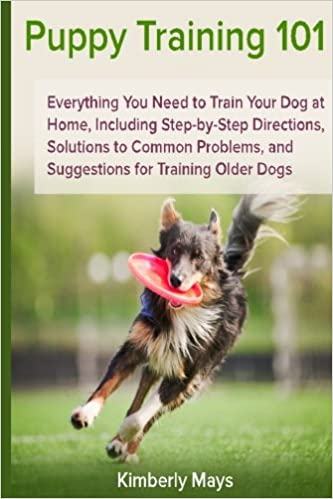 Puppy Training 101: Everything You Need to Train Your Dog at Home, Including Step-by-Step Directions, Solutions to Common Problems, and Suggestions ... for puppies, train puppy, dog training books)
