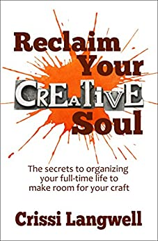 Reclaim Your Creative Soul: The secrets to organizing your full-time life to make room for your craft by [Langwell, Crissi]