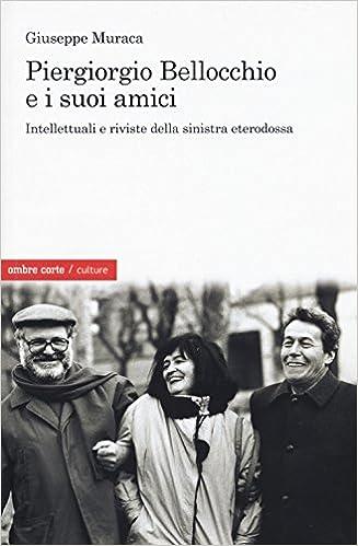 Piergiorgio Bellocchio e i suoi amici. Intellettuali e riviste della sinistra eterodossa : Muraca, Giuseppe: Amazon.it: Libri