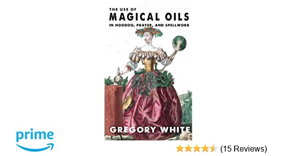 The Use of Magical Oils in Hoodoo, Prayer, and Spellwork: Gregory