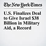 U.S. Finalizes Deal to Give Israel $38 Billion in Military Aid, a Record | Peter Baker,Julie Hirschfeld Davis