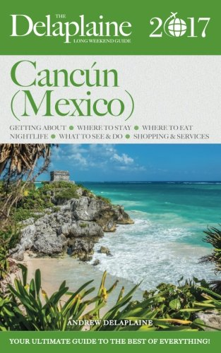 CANCUN (Mexico) - The Delaplaine 2017 Long Weekend Guide (Long Weekend Guides)