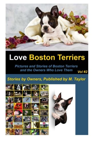 Love Boston Terriers - Pictures and Stories of Boston Terriers and the Owners Who Love Them: Volume 2 (Stories and Photos of Boston Terriers by the (Terrier Dog Breeds Pictures)
