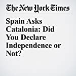 Spain Asks Catalonia: Did You Declare Independence or Not? | Raphael Minder