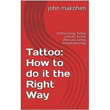 Tattoo: How to do it the Right Way: (tattoo lining, Tattoo stencils, Tattoo aftercare, tattoo troubleshooting)