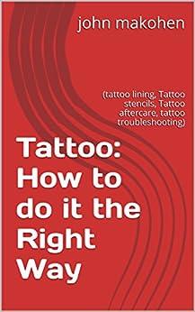 Tattoo: How to do it the Right Way: (tattoo lining, Tattoo stencils, Tattoo aftercare, tattoo troubleshooting) by [makohen, john]