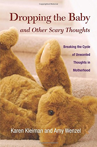 Dropping the Baby and Other Scary Thoughts: Breaking the Cycle of Unwanted Thoughts in Motherhood, by Karen Kleiman, Amy Wenzel