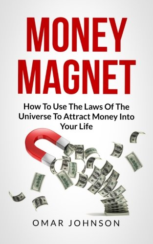 Money Magnet:How To Use The Laws Of The Universe To Attract Money Into Your Life