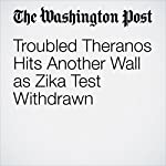 Troubled Theranos Hits Another Wall as Zika Test Withdrawn | Carolyn Y. Johnson