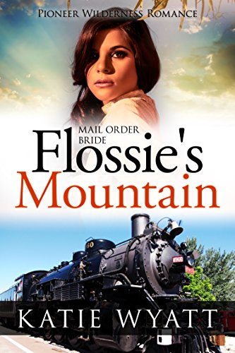 Mail Order Bride Flossie's Mountain: Inspirational Historical Western (Pioneer Wilderness Romance series Book 12) by [Wyatt, Katie]