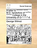 A Letter to ******* *****, M D Heretofore of ****** ****** College in the University of O-*-*-*-*-D, George Wilmot, 1170155340
