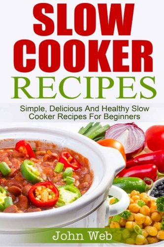 Slow Cooker: Slow Cooker Recipes - Simple, Delicious And Healthy Slow Cooker Recipes For Beginners (Appetizers, Desserts, Seafood, Soups, Vegetarian) (Seafood Slow Cooker)