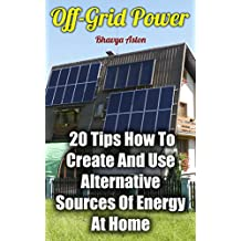Off-Grid Power: 20 Tips How To Create And Use Alternative Sources Of Energy At Home