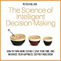 The Science of Intelligent Decision Making: How to Think More Clearly, Save Your Time, and Maximize Your Happiness Audiobook by Peter Hollins Narrated by Peter Hollins
