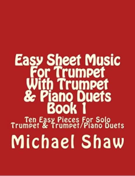 Easy Sheet Music For Trumpet With Trumpet Piano Duets Book 1 Ten Easy Pieces For Solo Trumpet Trumpet Piano Duets Volume 1 Shaw Michael 9781517085711 Amazon Com Books