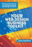 Your Web Design Business Toolkit: How to Start and Run a Home-based Web Design Business (Your Toolkit Series Book 1)
