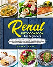 Renal Diet Cookbook For Beginners: How to Avoid Life-Threatening Consequences and Protect Your Kidneys From Dialysis. Manage Your Lifestyle Effectively While Enjoying Your Favorite Recipes