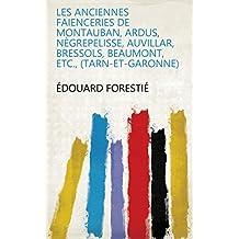 Les anciennes faienceries de Montauban, Ardus, Nègrepelisse, Auvillar, Bressols, Beaumont, etc., (Tarn-et-Garonne)