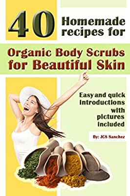 Skincare: Say No More To Unwanted Skin: The Top 40 Home Made Organic Body Scrubs For The Beautiful Woman