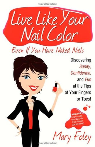 Download Live Like Your Nail Color Even If You Have Naked Nails: Discovering Sanity, Confidence, and Fun at the Tips of Your Fingers or Toes! ebook