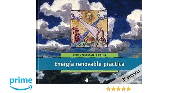 Energía renovable práctica (Ecología): Amazon.es: Iñaki Urkia, Sebastián Urkia: Libros