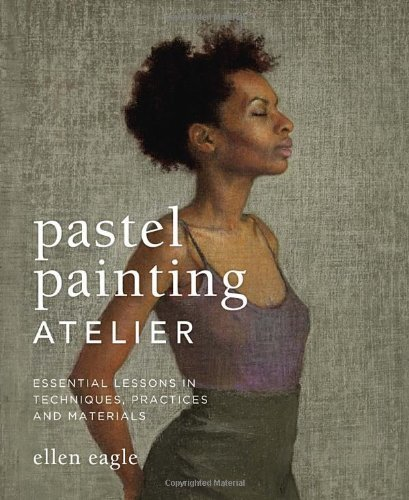 Pastel Painting Atelier: Essential Lessons in Techniques, Practices, and Materials by Ellen Eagle (April 23 2013)