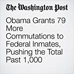Obama Grants 79 More Commutations to Federal Inmates, Pushing the Total Past 1,000 | Sari Horwitz