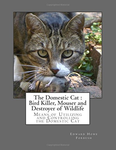 The Domestic Cat : Bird Killer, Mouser and Destroyer of Wildlife: Means of Utilizing and Controlling the Domestic Cat