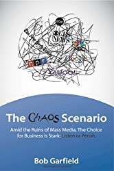 The Chaos Scenario: Amid the Ruins of Mass Media, the Choice for Business is Stark: Listen or Perish by Garfield, Bob (2009)