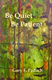 Be Quiet - Be Patient, Gary Paduch, 145659138X