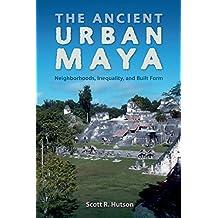 The Ancient Urban Maya: Neighborhoods, Inequality, and Built Form