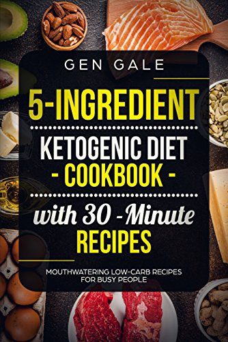5-Ingredient Ketogenic Diet Cookbook with 30-Minute Recipes: Mouthwatering Low-Carb Recipes for Busy People by [Gale, Gen]