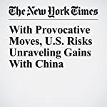 With Provocative Moves, U.S. Risks Unraveling Gains With China | Steven Lee Myers,Sui Lee Wee