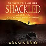 Shackled: A Journey from Political Imprisonment to Freedom | Adam Siddiq