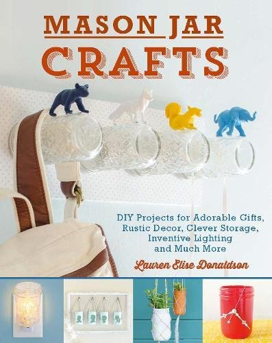 Mason Jar Crafts: DIY Projects for Adorable and Rustic Decor, Storage, Lighting, Gifts and Much More