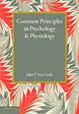 Common Principles in Psychology and Physiology, MacCurdy, John T., 1107626161