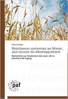 Résistances oasiennes au Maroc, aux racines du développement: Recherche sur l'évolution des oasis de la province de Figuig