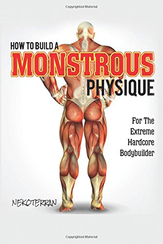 Fitness: How to Build a Monstrous Physique: For the Extreme Hardcore Bodybuilder (Full color paperback version)