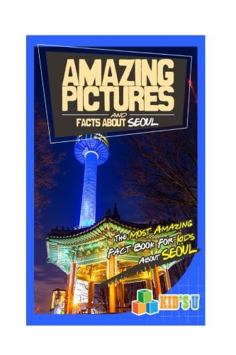 Amazing Pictures and Facts About Seoul: The Most Amazing Fact Book for Kids About Seoul (Kid's U)